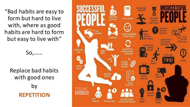 bad habits are easy to form but hard to live with, whereas good habits are hard to form but easy to live with so replace bad habits with good ones by repetition