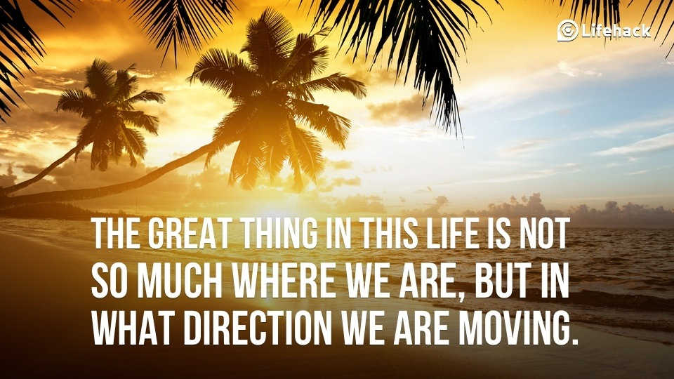 the great thing in this life is not so much where we are, but in what direction we are moving