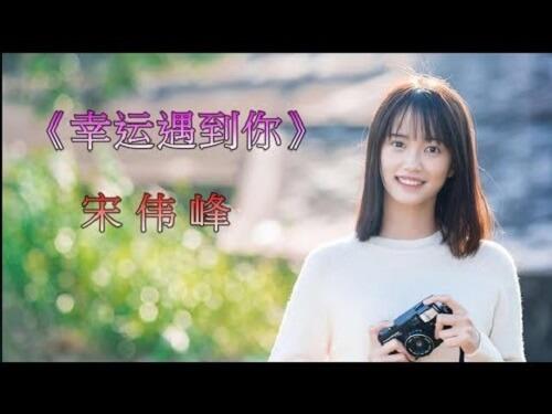 Xing Yun Yu Dao Ni 幸运遇到你 Lucky To Meet You Lyrics 歌詞 With Pinyin By Song Wei Feng 宋伟峰