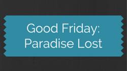 Good Friday: Paradise Lost
