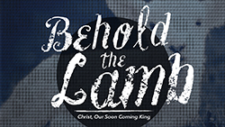 Behold the Lamb Christ Our Soon Coming King