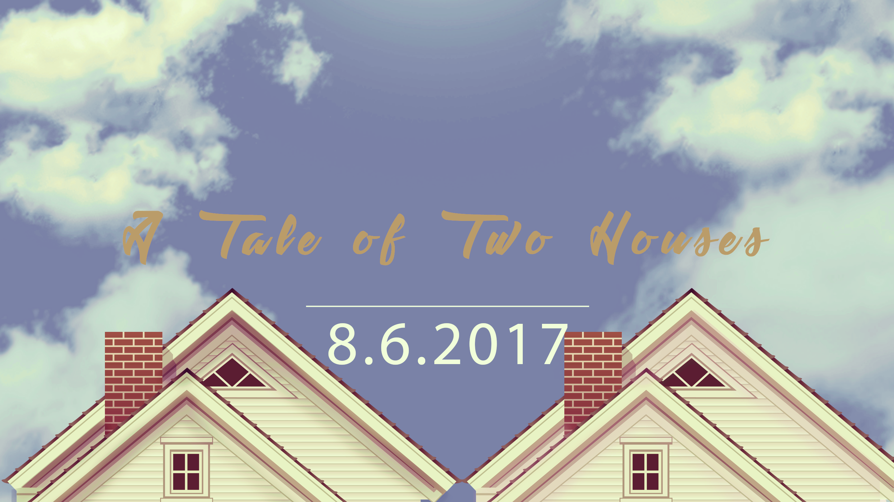 A Tale of Two Houses 8.6.2017