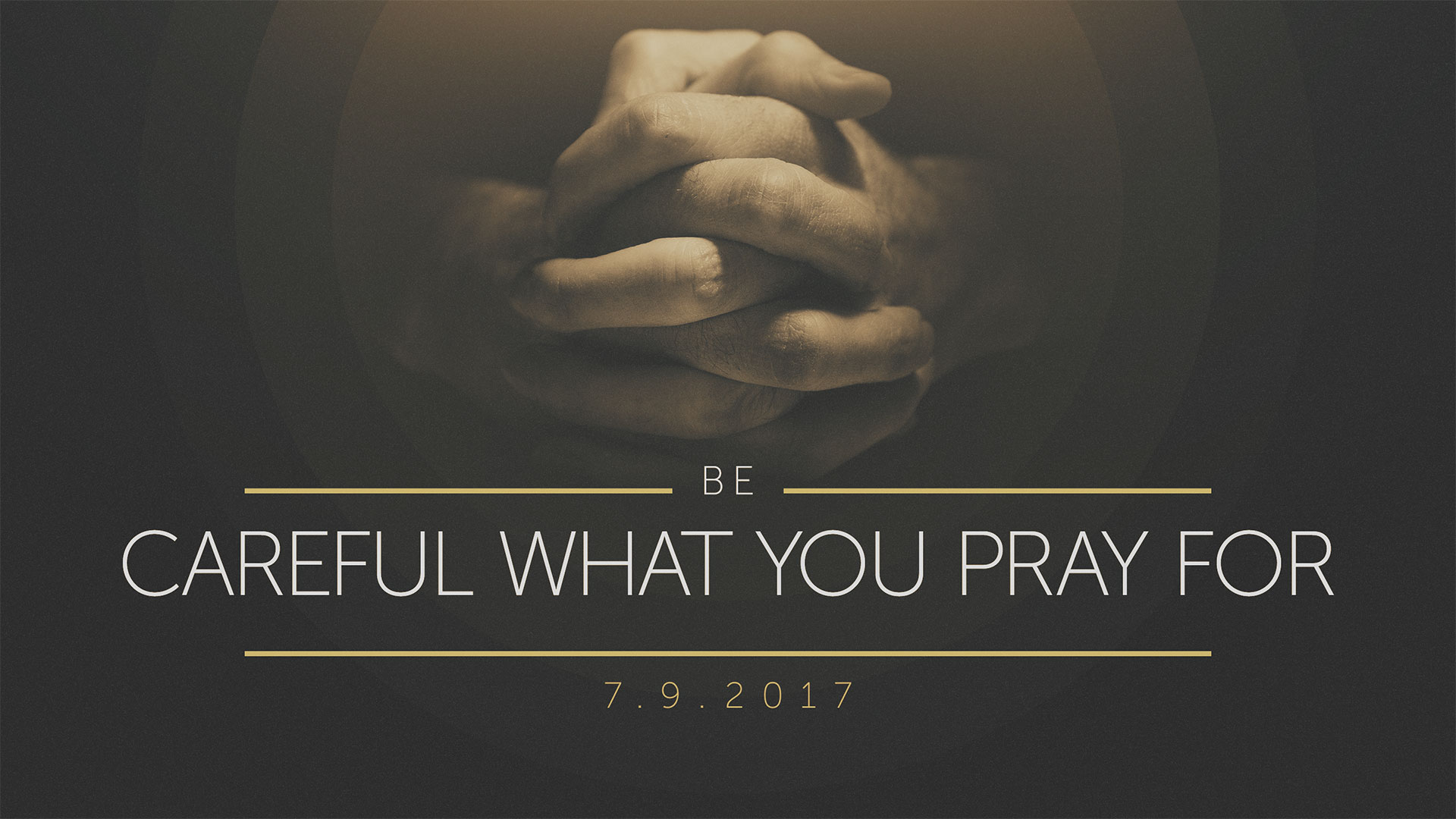 Be Careful What You Pray For 7.9.2017