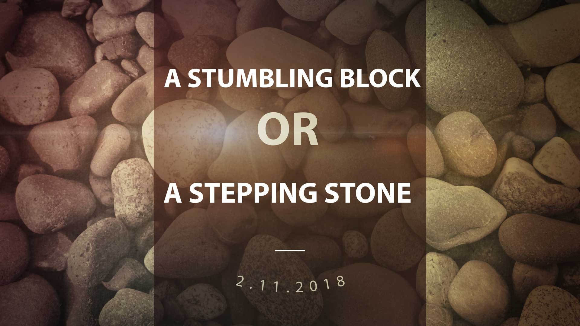 A Stumbling Block or A Stepping Stone 2.11.2018