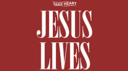 Take Heart Jesus Lives