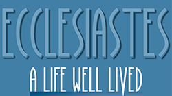 Ecclesiastes:  A Life Well Lived