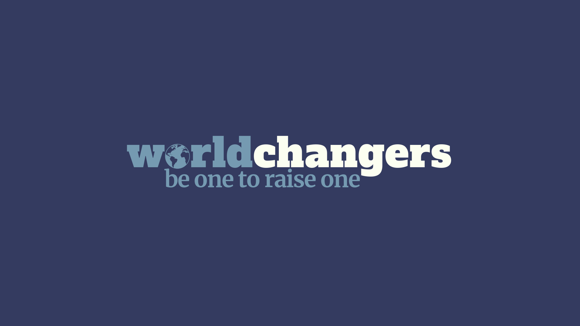 Worldchangers - be one to raise one