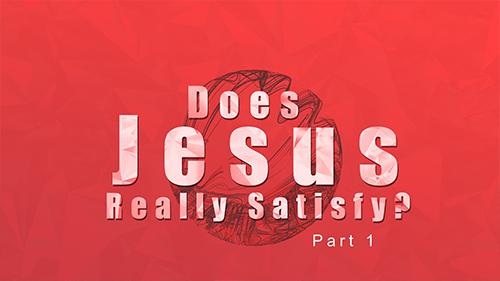 Does Jesus Really Satisfy? Part 1