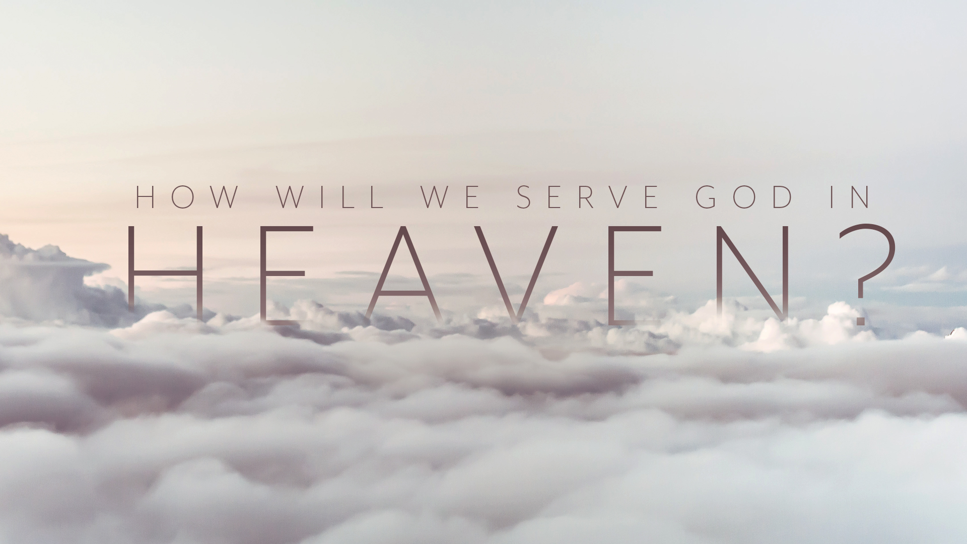 How Will We Serve God In Heaven?