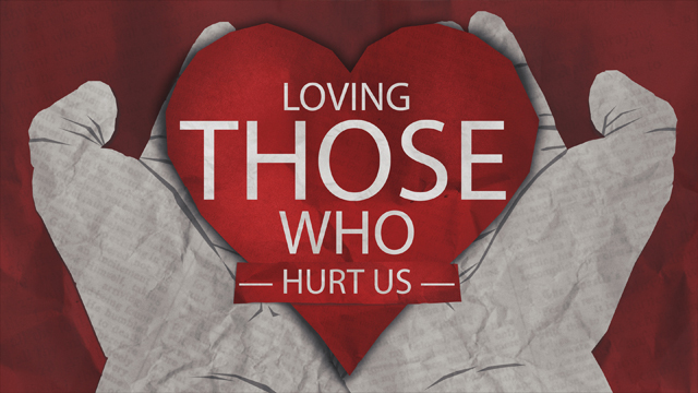Loving Those Who Hurt Us
