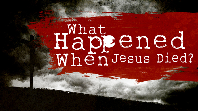 What Happened When Jesus Died?