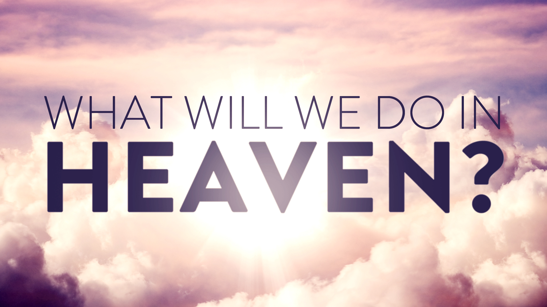 What Will We Do In Heaven?