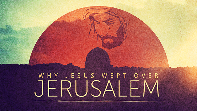 Why Jesus Wept Over Jerusalem