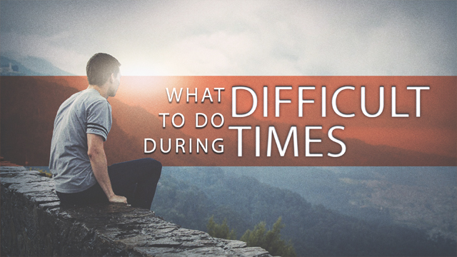 What To Do During Difficult Times