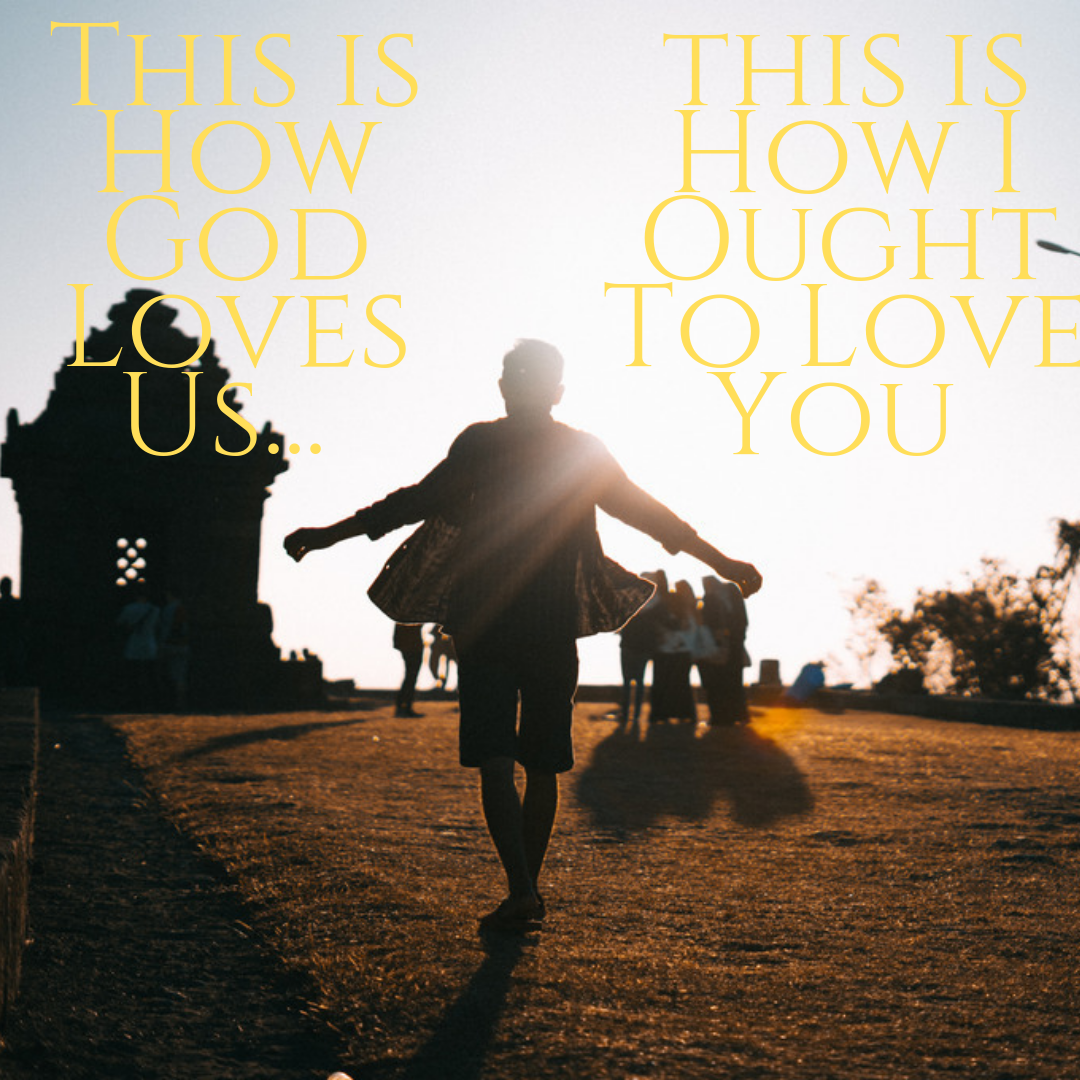 This is How God loves us.. This is How I ought to Love you