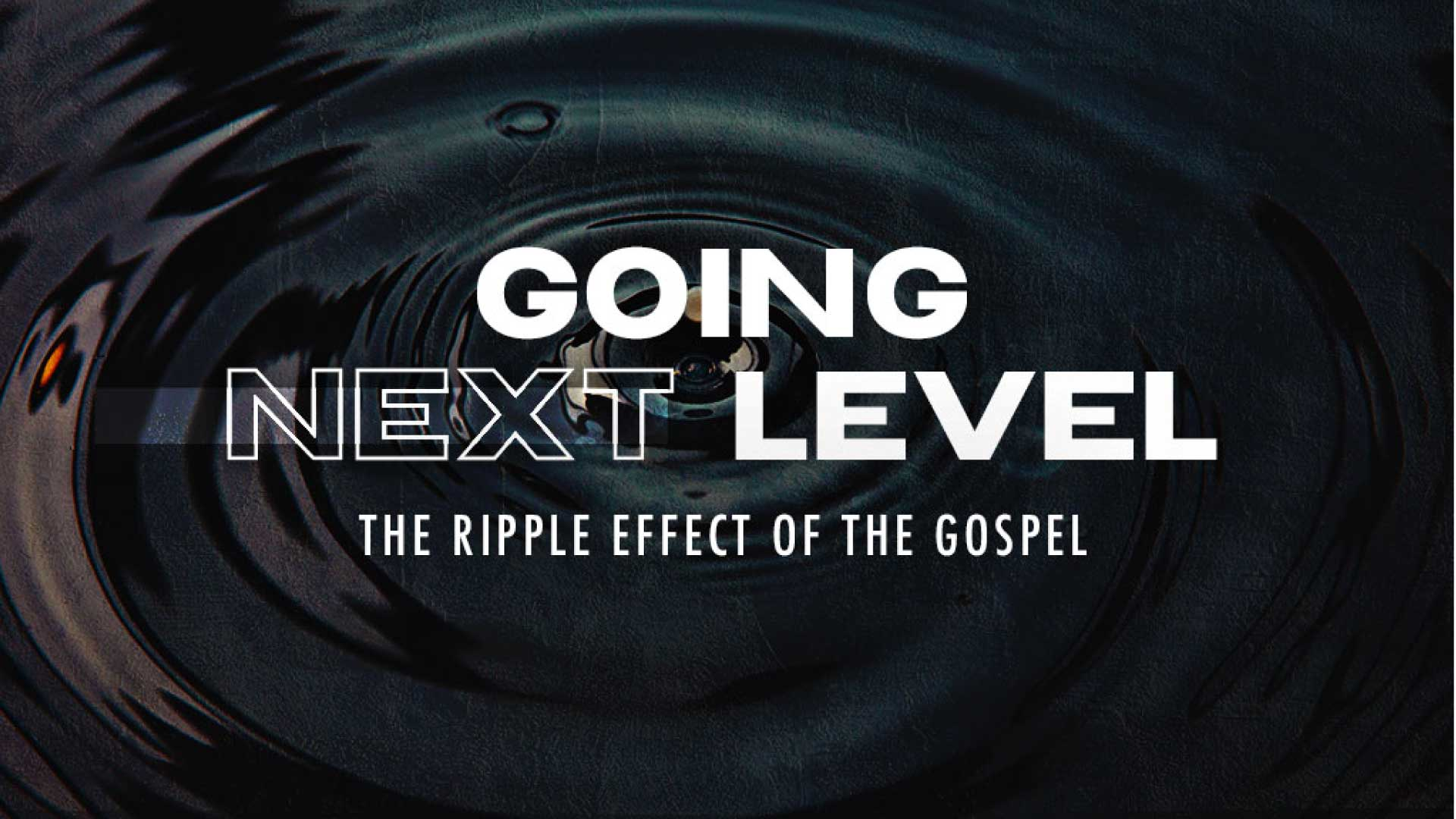 Going Next Level - The Ripple Effect of the Gospel
