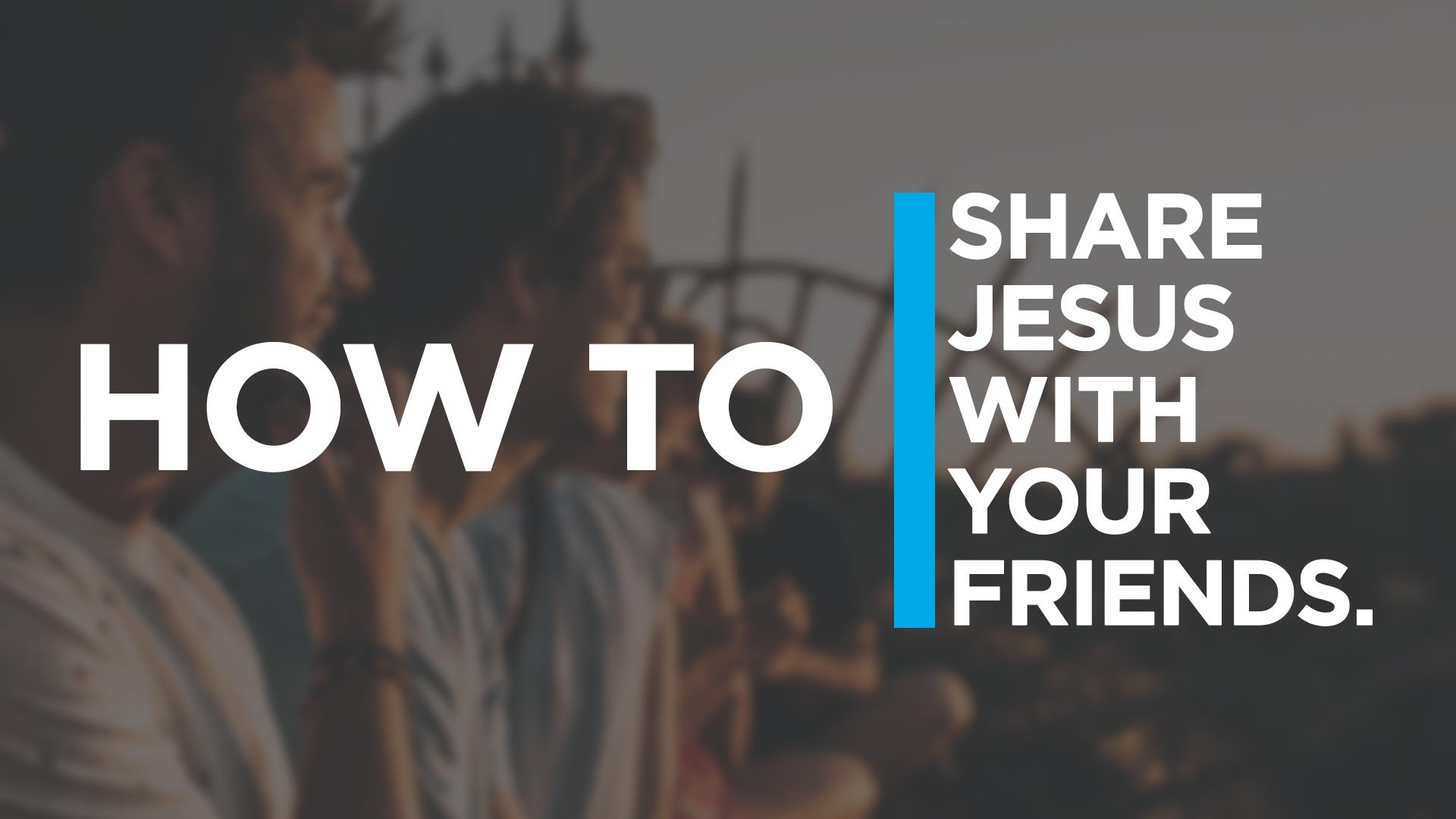 How To Share Jesus With Your Friends