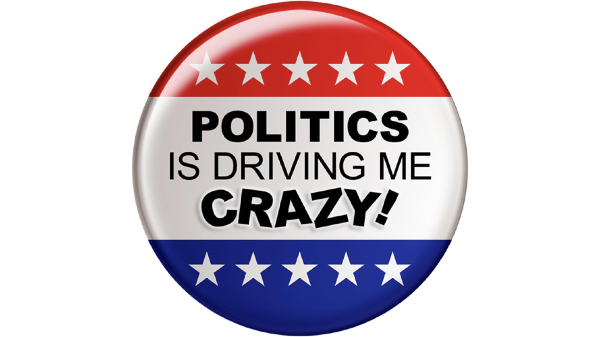 Politics Is Driving Me Crazy!