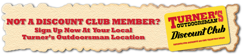 Not a Discount Club Members – sign up at your local Turner's Outdoorsman location!
