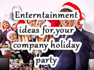 Entertainment Ideas for Your Holiday Company Party - SF BAY AREA