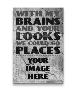 WITH MY BRAINS AND YOUR LOOKS WE COULD GO PLACES YOU IMAGE HERE CANVAS WALL ART POSTER