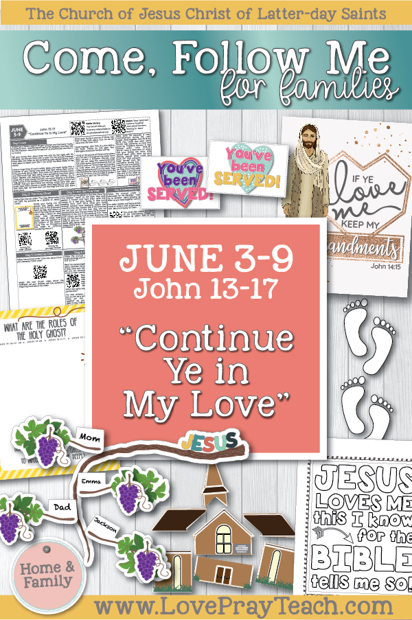 "Come, Follow Me—For Individuals and Families: New Testament 2019 June Week 2: June 3–9 John 13–17 ""Continue Ye in My Love"" Printable Family Packet includes coloring pages, activity ideas, discussion questions, object lessons, and much more! www.LovePrayTeach.com"