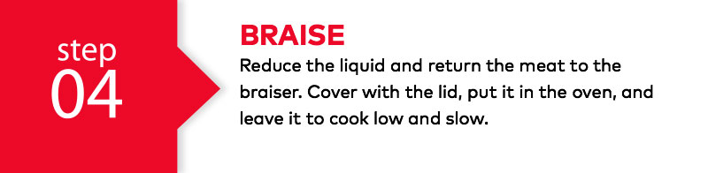 Braise - Reduce the liquid and return the meat to the braiser. Cover with the lid, put it in the oven, and leave it to cook low and slow.