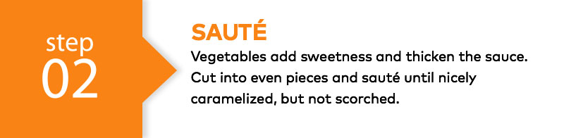 Saute - Vegetables add sweetness and thicken the sauce. Cut into even pieces and saute until nicely caramelized, but not scorched.