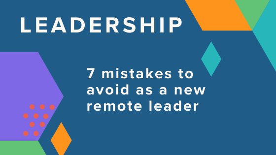 7 Mistakes to Avoid as a New Remote Leader