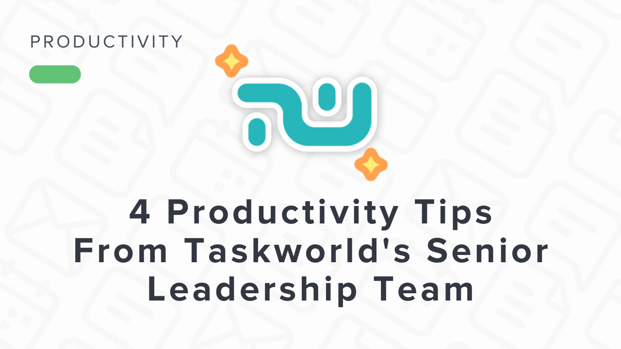 4 Productivity Tips from Taskworld's Senior Leadership Team