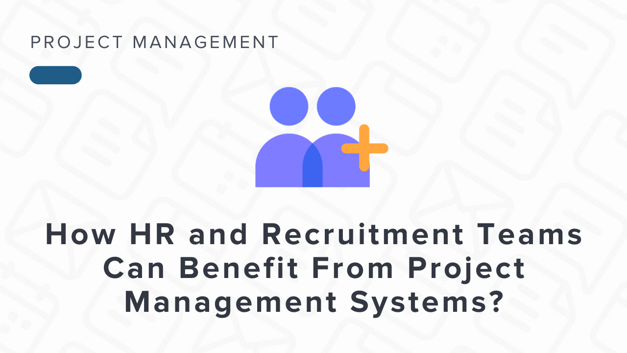 How HR and Recruitment Teams Benefit From Project Management Systems