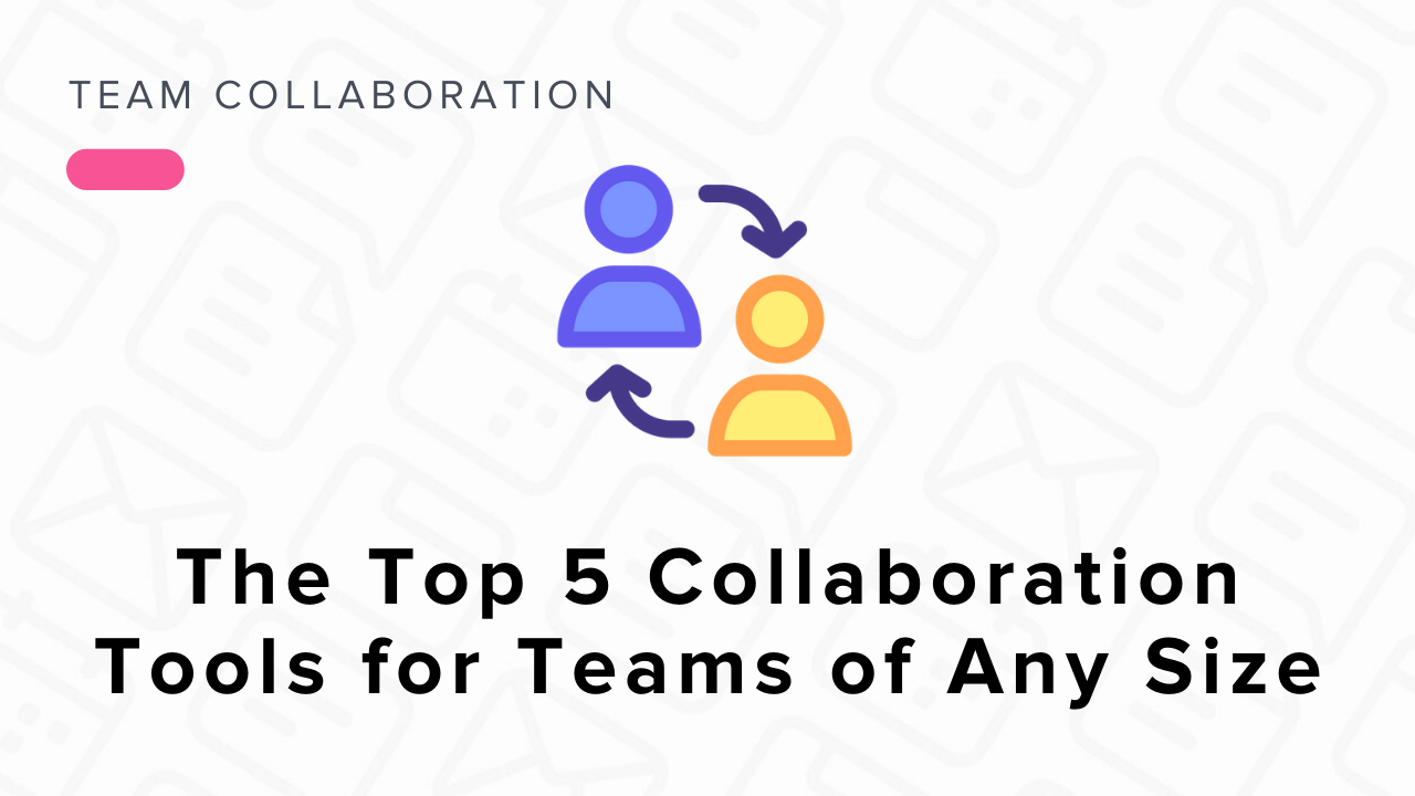 The Top 5 Collaboration Tools for Teams of Any Size