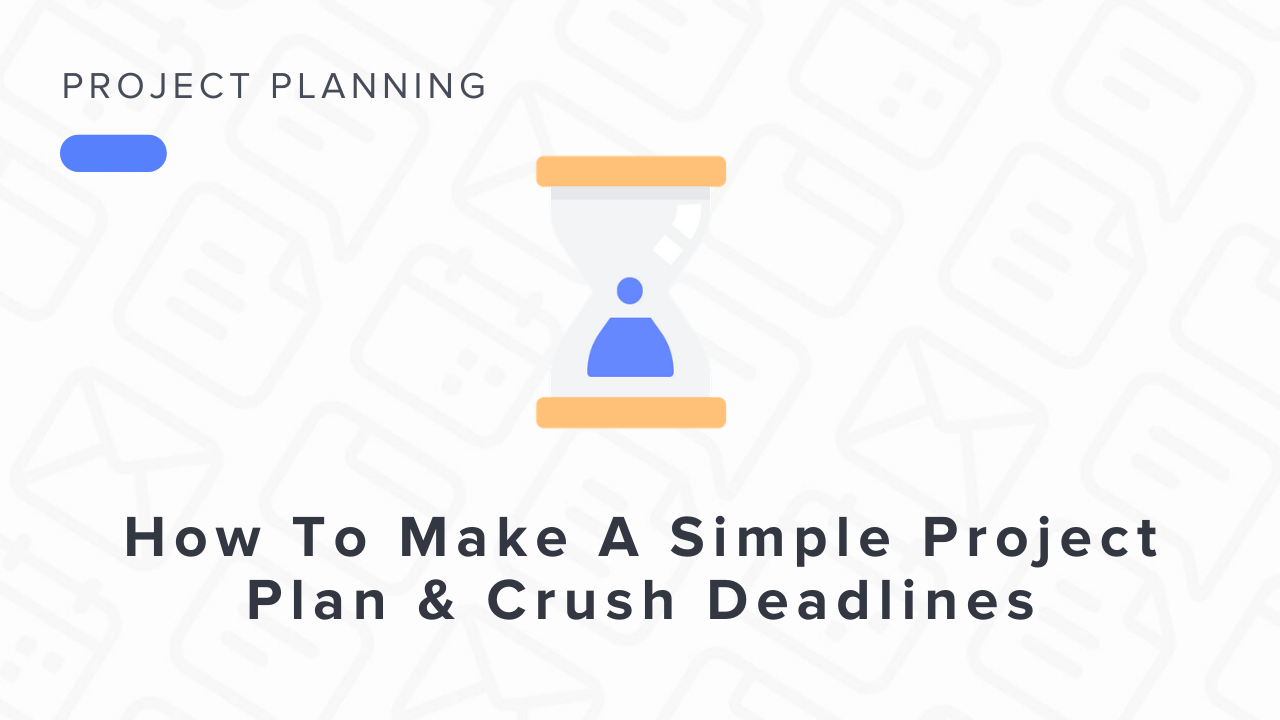 How to Make A Simple Project Plan & Crush Your Deadlines