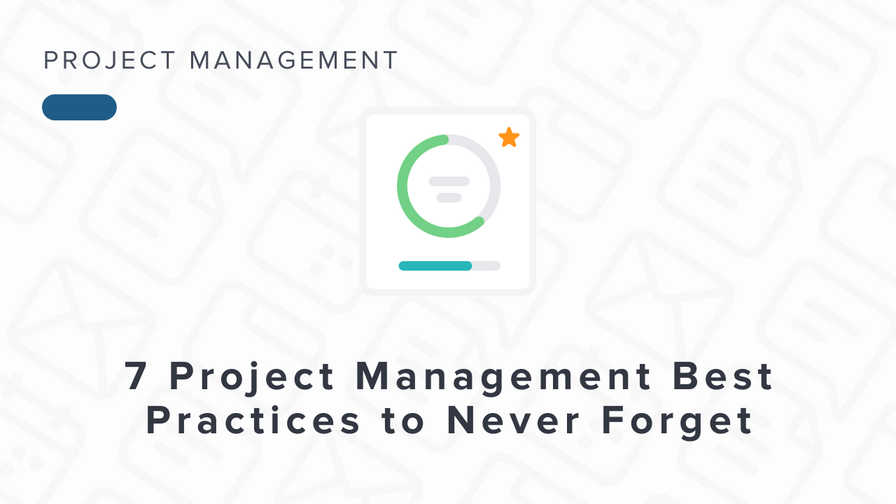 7 Project Management Best Practices You Should Never Forget