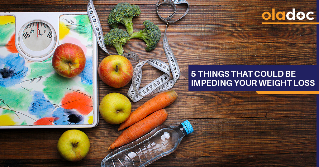 5 THINGS THAT COULD BE IMPEDING YOUR WEIGHT LOSS