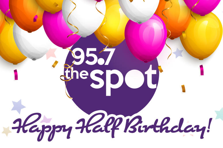 Happy Half Birthday To You From 957 The Spot The New 957 The Spot