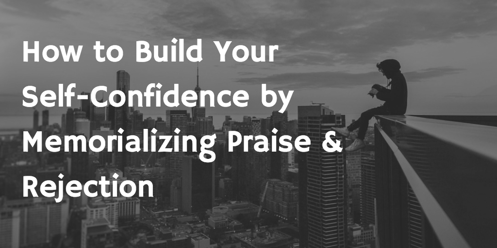 How to Build Your Self-Confidence by Memorializing Praise and Rejection