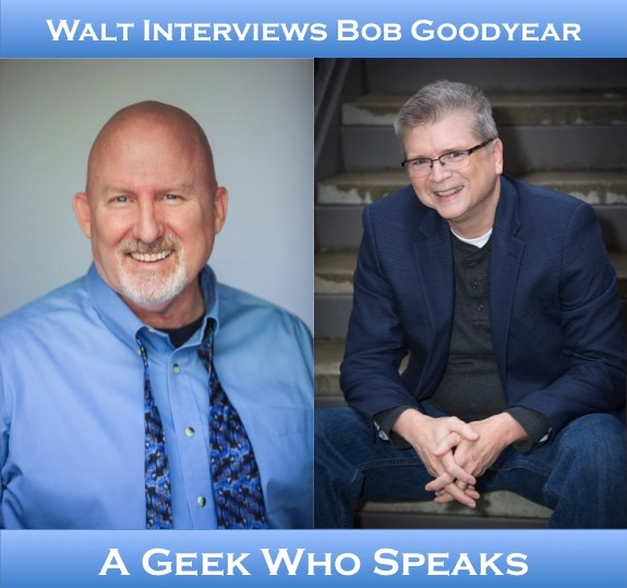 Walt interviews Bob Goodyear – A Geek Who Speaks