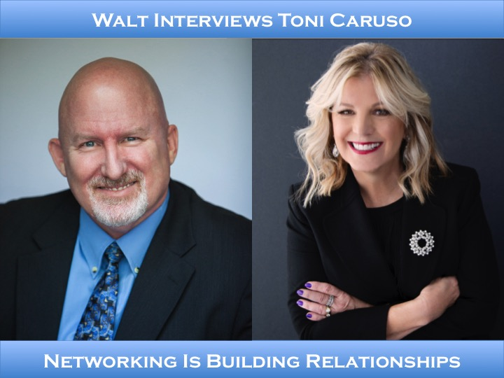 Walt interviews Toni Caruso – Networking Is Building Relationships