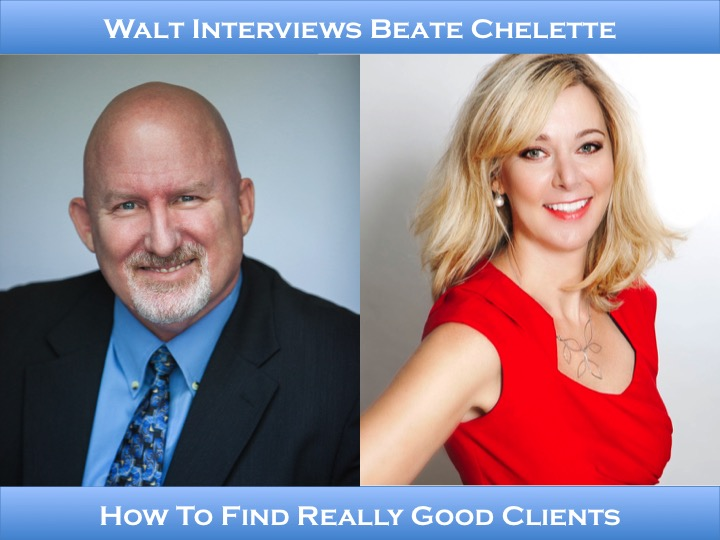 Walt interviews Beate Chelette – How To Find Really Good Clients
