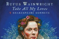 Stream Rufus Wainwright's Sprawling 'Take All My Loves: 9 Shakespeare Sonnets'