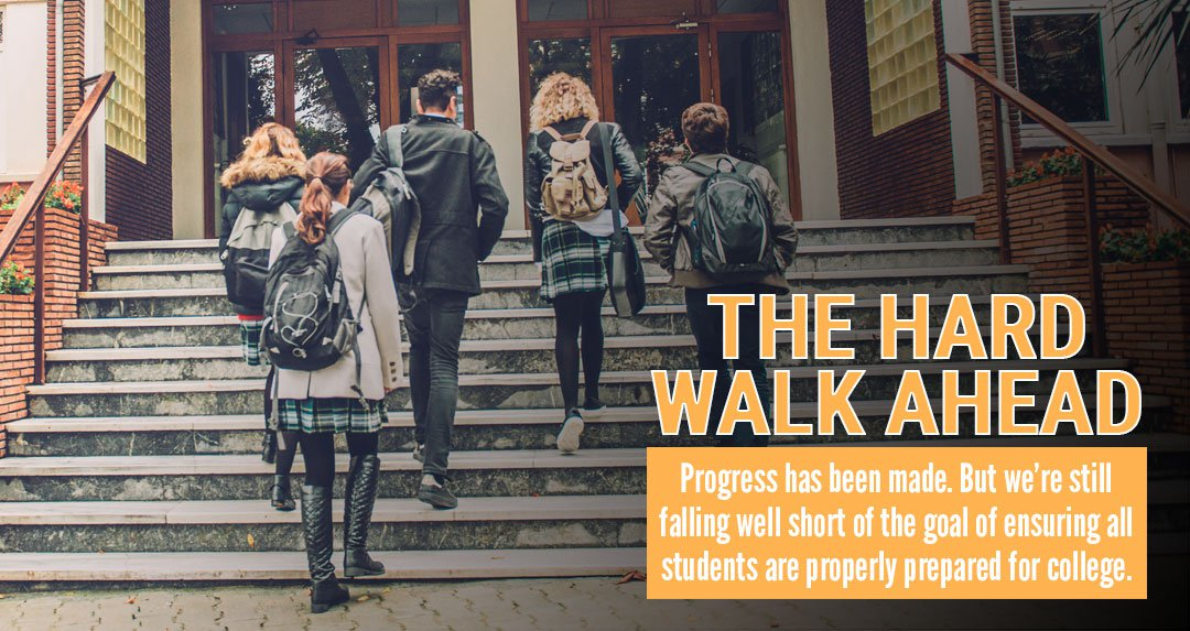 THE HARD WALK AHEAD: Progress has been made. But we're still falling well short of the goal of ensuring all students are properly prepared for college.