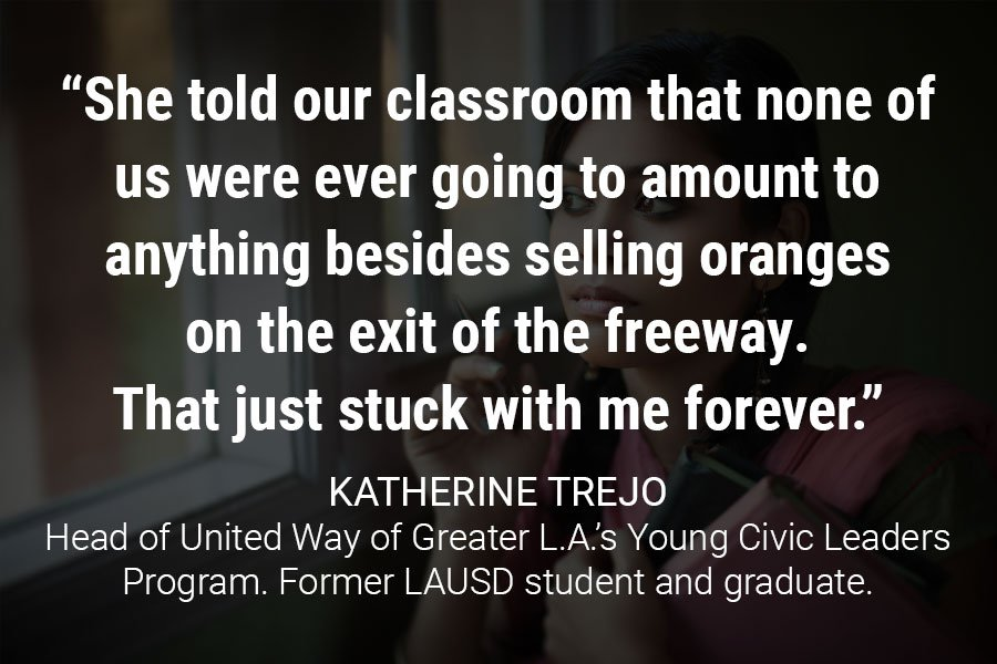 """She told our classroom that none of us were ever going to amount to anything besides selling oranges on the exit of the freeway. That just stuck with me forever."""