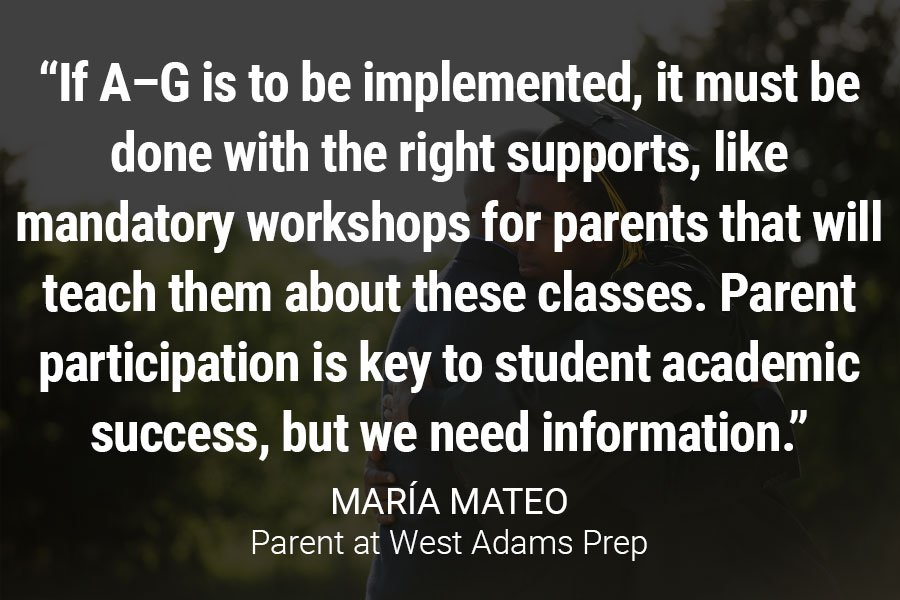 """If A–G is to be implemented, it must be done with the right supports, like mandatory workshops for parents that will teach them about these classes. Parent participation is key to student academic success, but we need information."""